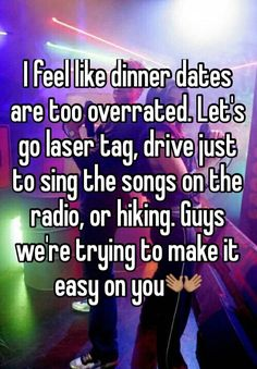 I feel like dinner dates are too overrated. Let's go laser tag, drive just to sing the songs on the radio, or hiking. Guys we're trying to make it easy on you<no hiking, never in a million years, but laser tag sounds great Cute Relationship Goals, Relationship Memes, Cute Relationships, Freaky Relationship, Romance, True Quotes, Funny Quotes, Funny Memes, Funny Guys