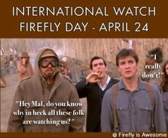 "April 24th - International Watch Firefly Day!  ""This must be what going mad feels like!"""