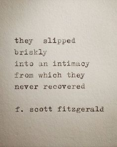 they slipped briskly  into and intimacy from which they never recovered. -f. scott fitzgerald