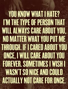 I'm the type of person that will always care about you, no matter what you put me through. If I cared about you once, I will care about you forever. Sometimes I wish I wasn't so nice and could actually not care for once.