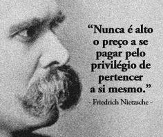"""Nunca é alto o preço a se pagar pelo privilégio de pertencer a si mesmo."" -Friedrich Nietzsche"