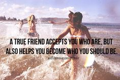 """A true friend accepts you for who you are, but also helps you become who you should be."" Best of both worlds."