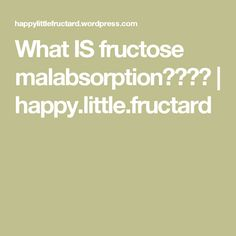 What IS fructose malabsorption???? | happy.little.fructard