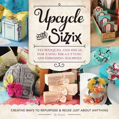 Upcycle with Sizzix: Techniques and Ideas for Using Die-Cutting and Embossing Machines -
