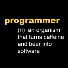 Programmer (n): an organism that turns caffeine and beer into software [Picture]