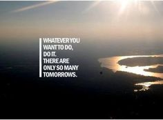 Tomorrow will take care of itself....enjoy what you have going today/right now.