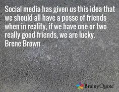 Social media has given us this idea that we should all have a posse of friends when in reality, if we have one or two really good friends, we are lucky. Brene Brown