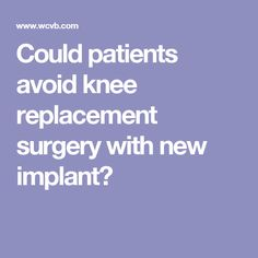 Could patients avoid knee replacement surgery with new implant?