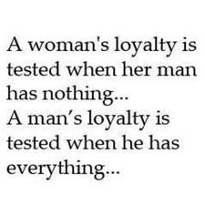 A woman's loyalty is tested when her man has nothing... A man's loyalty is tested when he has everything... I was loyal to you when you had nothing.