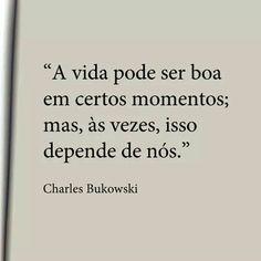"""""""A vida pode ser boa em certos momentos; mas, às vezes, isso depende de nós."""" - Charles Bukowski"""