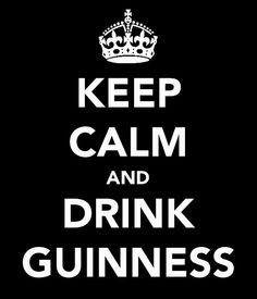 Keep Calm and drink Guinness  (not a fan of the Keep Calm sayings but this one had Guinness)