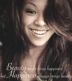 """""""Beauty might bring happiness, but happiness always brings beauty."""""""