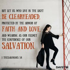 """But let us who live in the light be clearheaded, protected by the armor of faith and love, and wearing as our helmet the confidence of our salvation."" -1 Thessalonians 5:8 [Daystar.com]"