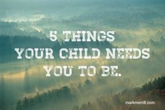 """""""5 Things Your Child Needs You to Be"""" ~ Mark Merrill"""