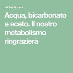 Acqua, bicarbonato e aceto. Il nostro metabolismo ringrazierà