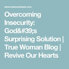 Overcoming Insecurity: God's Surprising Solution | True Woman Blog | Revive Our Hearts
