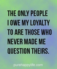 #quotes more on purehappylife.com- The only people i owe my loyalty to are...