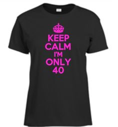 Keep Calm I'M Only 40 Womens T Shirt 40th Birthday Ladies Tee Gift More Colors | eBay