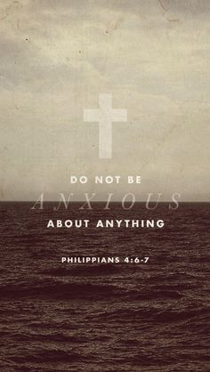 Philippians 4:6-7 - Do not be anxious about anything.