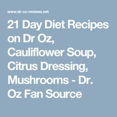 21 Day Diet Recipes on Dr Oz, Cauliflower Soup, Citrus Dressing, Mushrooms - Dr. Oz Fan Source