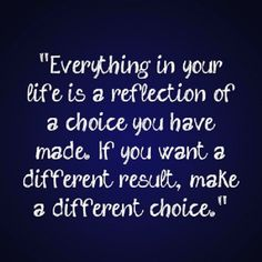 everything is a choice. and you can ANYTHING in your world, just by making one. …