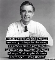 "Fred Rogers and a quote about helping. ""When I was a boy and I would see scary things in the news, my mother would say to me, 'Look for the helpers. You will always find people who are helping. Fred Rogers, Great Quotes, Quotes To Live By, Me Quotes, Inspirational Quotes, Motivational Quotes, Wisdom Quotes, The Words, Cool Words"