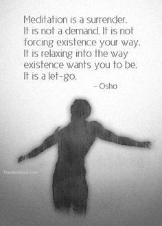 meditation is a surrender. it is not a demand. if is not forcing existence your way. it is relaxing into the way existence wants you to be. it is a let-go.
