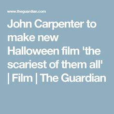 John Carpenter to make new Halloween film 'the scariest of them all' | Film | The Guardian