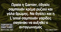 Ωραία η Garnier, έβγαλε σαμπουάν κρέμα ρυζιού και γάλα βρώμης. Να βγάλει και η L'oreal σαμπουάν γαρίδες σαγανάκι να αυξηθεί ο ανταγωνισμός
