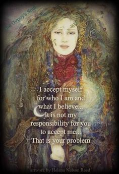 I accept myself for who I am and what I believe. It's not my responsibility for you to accept me.. thats your problem. www.relationshipsreality.com