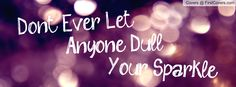 Don't Ever Let Anyone Dull Your Sparkle cover Cover Pics For Facebook, Fb Cover Photos, Facebook Timeline Covers, Timeline Photos, Facebook Profile, Fb Banner, Facebook Banner, Cover Quotes, Cover Photo Quotes