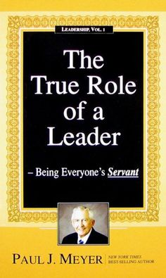 The True Role of a Leader: Being Everyone's Servant (Leadership) by Paul J. Meyer