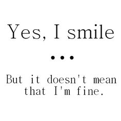 How true this is..People think because you smile or laugh that your fine..If they only knew..