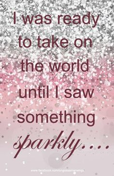I was ready to take on the world until I saw something sparkly....now it will just have to wait! ;)
