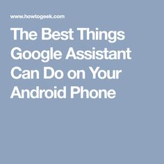 The Best Things Google Assistant Can Do on Your Android Phone