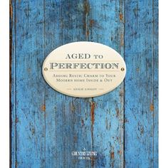 Country Living Aged to Perfection: Adding Rustic Charm to Your Modern Home Inside & Out: Leslie Linsley: 9781588167736: Amazon.com: Books