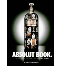The Absolut Book: Vodka: The Absolut Vodka Advertising Story