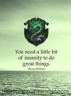 Slytherin: You need a little bit of insanity to do great things