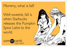 Mommy, what is fall? Well sweetie, fall is when Starbucks releases the Pumpkin Spice Latte to the world.