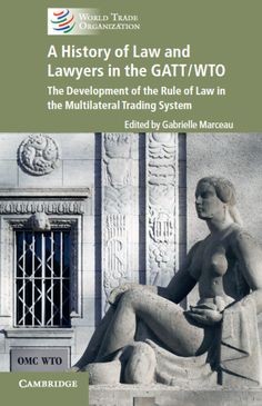 Forthcoming from A History of Law and Lawyers in the GATT/WTO The Development of the Rule of Law in the Multilateral Trading System Editor: Gabrielle Marceau World Trade, World War Two, News Apps, Second World, Cambridge, This Book, Survival, Lawyers, History