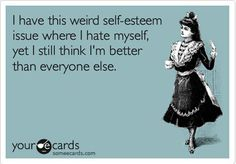 Haha, I have this weird self-esteem issue...