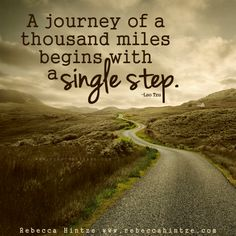 A journey of a thousand miles begins with a single step. –Lao Tzu