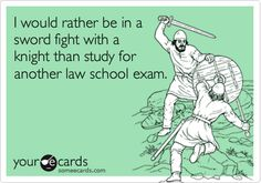 I would rather be in a sword fight with a knight than study for another law school exam.