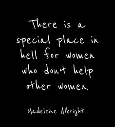 There is a special place in hell for women who don't help other women. madeleine albright