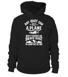 "# Any idiot can fly a plane - I jump out .  Get your funny skydiving shirt!      Available in a variety of styles and colors      Buy yours now before it is too late!      Secured payment via Visa / Mastercard / Amex / PayPal / iDeal      How to place an order            Choose the model from the drop-down menu      Click on ""Buy it now""      Choose the size and the quantity      Add your delivery address and bank details      And that's it! (cool Shirt, funny Quote, gift, skydiving, plane…"