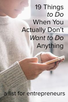 19 Things to Do When You Actually Don't Want to Do Anything (a list for entrepreneurs) | For those days when you don't have the capacity to concentrate on growing your small business, yet you still want to feel like you accomplished something. Click through for the list.