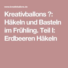 Kreativballons ♥: Häkeln und Basteln im Frühling. Teil I: Erdbeeren Häkeln