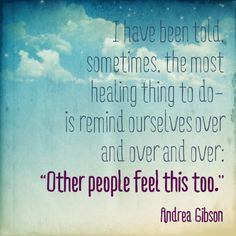 "I have been told, sometimes, the most healing thing to do is remind ourselves over and over and over: ""Other people feel this too""."