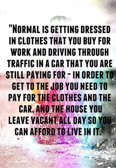 Hmmm..makes you think. Is your daily routine making you happy or is it making you a slave to someone else's idea?