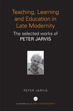 Teaching, learning and education in late modernity : the selected works of Peter Jarvis / Peter Jarvis